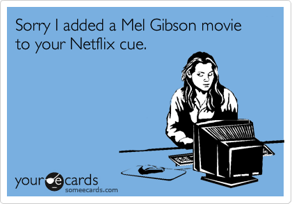Sorry I added a Mel Gibson movie to your Netflix cue.