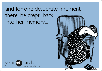 and for one desperate  moment there, he crept  back into her memory...