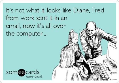 It's not what it looks like Diane, Fred from work sent it in an email, now it's all over the computer...