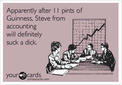 Apparently after 11 pints of Guinness, Steve from 