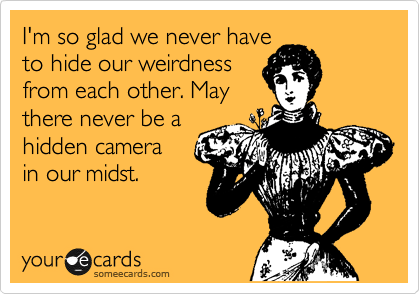 I'm so glad we never have  to hide our weirdness  from each other. May there never be a hidden camera  in our midst.