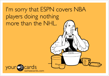 I'm sorry that ESPN covers NBA players doing nothing more than the NHL.