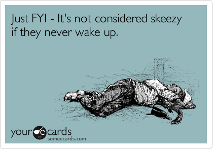 Just FYI - It's not considered skeezy if they never wake up.
