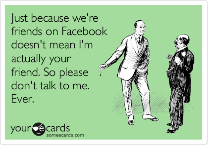 Just because we're friends on Facebook doesn't mean I'm actually your friend. So please don't talk to me.  Ever.