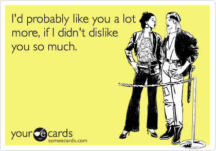 I'd probably like you a lot