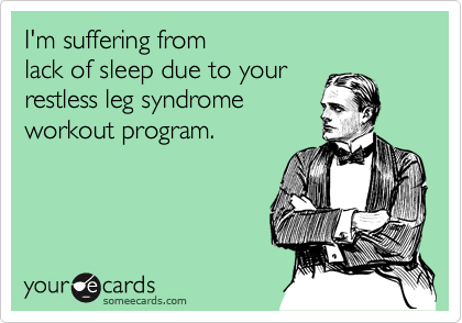 I'm suffering from  lack of sleep due to your  restless leg syndrome workout program.