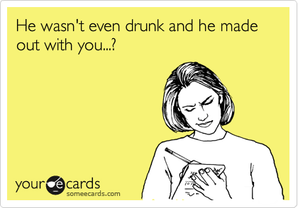 He wasn't even drunk and he made out with you...?