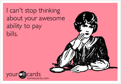 I can't stop thinking about your awesome  ability to pay bills.