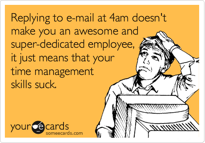 Replying to e-mail at 4am doesn't make you an awesome and super-dedicated employee, it just means that your time management  skills suck.