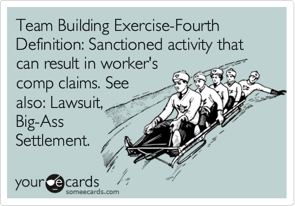 Team Building Exercise-Fourth Definition: Sanctioned activity that can result in worker's comp claims. See also: Lawsuit, Big-Ass Settlement.