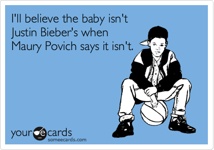 I'll believe the baby isn't Justin Bieber's when Maury Povich says it isn't.