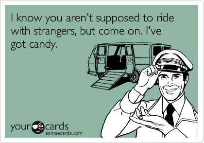 I know you aren't supposed to ride with strangers, but come on. I've got candy.