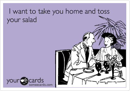 I want to take you home and toss your salad
