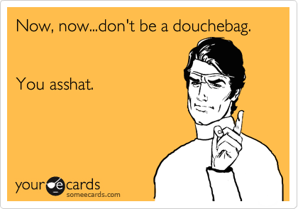 Now, now...don't be a douchebag.