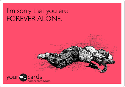 I'm sorry that you are   FOREVER ALONE.