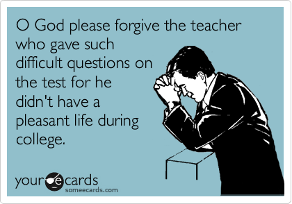 O God please forgive the teacher who gave such difficult questions on the test for he didn't have a pleasant life during college.