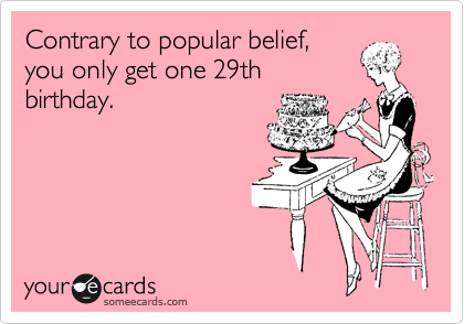 Contrary to popular belief, you only get one 29th birthday.