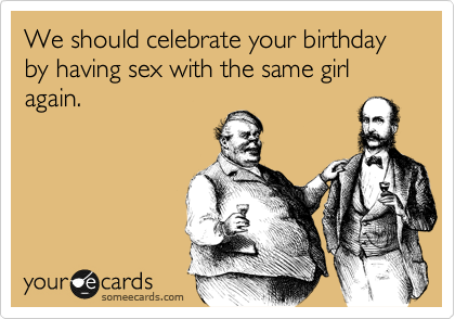 We should celebrate your birthday by having sex with the same girl again.