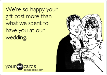 We're so happy your  gift cost more than  what we spent to have you at our wedding.
