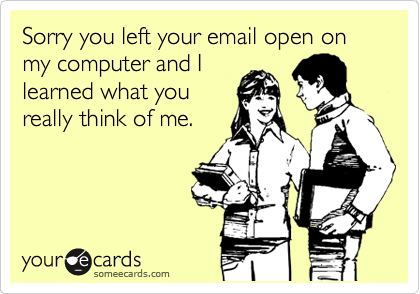 Sorry you left your email open on my computer and I learned what you really think of me.