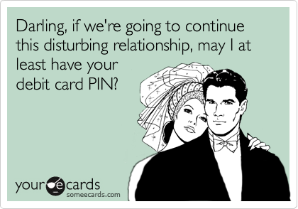 Darling, if we're going to continue this disturbing relationship, may I at least have your debit card PIN?