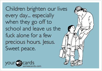 Children brighten our lives everyday... especially when they go off to school and leave us the fuck alone for a few precious hours.