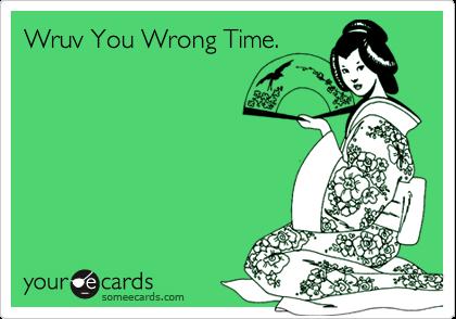 Wruv You Wrong Time.