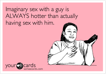 Imaginary sex with a guy is ALWAYS hotter than actually having sex with him.