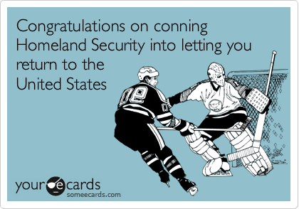 Congratulations on conning Homeland Security into letting you return to the