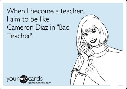 """When I become a teacher, I aim to be like Cameron Diaz in """"Bad Teacher""""."""