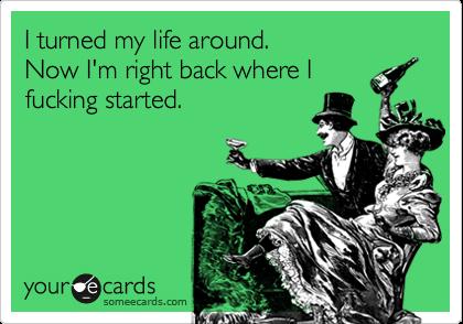 I turned my life around. Now I'm right back where I fucking started.