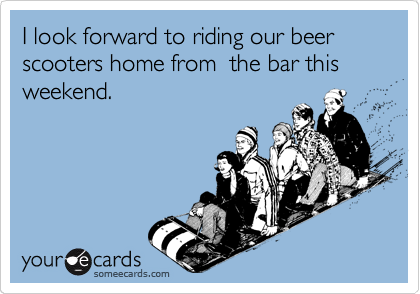 I look forward to riding our beer scooters home from  the bar this weekend.