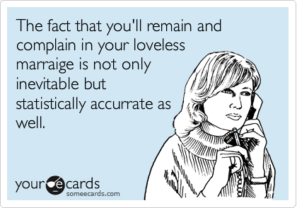 The fact that you'll remain and complain in your loveless marraige is not only inevitable but statistically accurrate as well.
