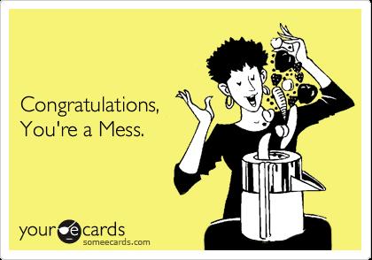 Congratulations,  You're a Mess.
