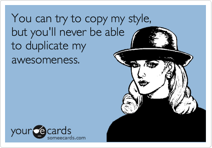 You can try to copy my style,  but you'll never be able to duplicate my awesomeness.