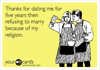Thanks for dating me for five years then refusing to marry because of my religion.