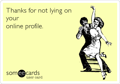 Thanks for not lying on your online profile.
