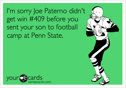 I'm sorry Joe Paterno didn't get win %23409 before you sent your son to football camp at Penn State.