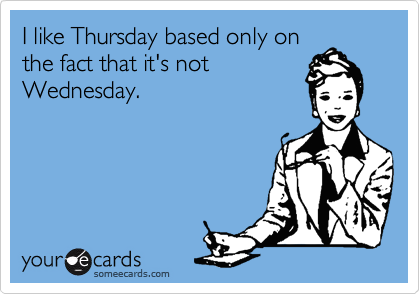 I like Thursday based only on the fact that it's not Wednesday.
