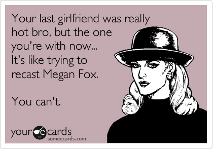 Your last girlfriend was really hot bro, but the one  you're with now... It's like trying to recast Megan Fox.  You can't.