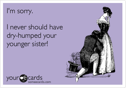 I'm sorry.  I never should have  dry-humped your younger sister!