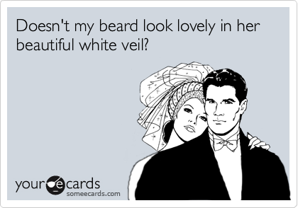 Doesn't my beard look lovely in her  beautiful white veil?