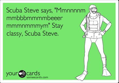 """Scuba Steve says, """"Mmnnnnm mmbbbmmmmbeeer mmmnmmmym"""" Stay classy, Scuba Steve."""