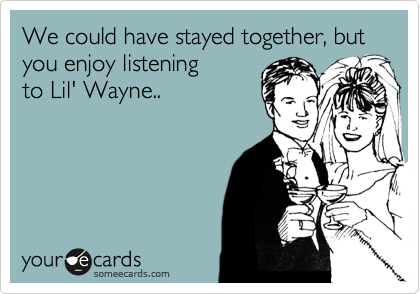 We could have stayed together, but you enjoy listening  to Lil' Wayne..