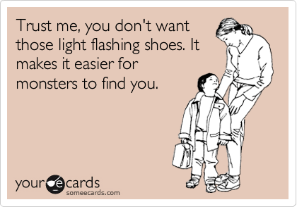 Trust me, you don't want those light flashing shoes. It makes it easier for monsters to find you.