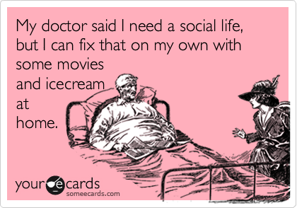 My doctor said I need a social life, but I can fix that on my own with some movies and icecream at home.
