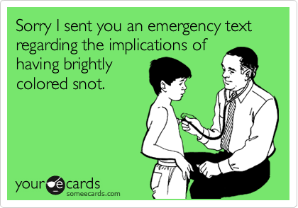 Sorry I sent you an emergency text regarding the implications of having brightly colored snot.