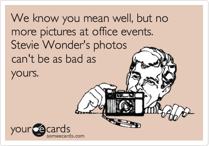 We know you mean well, but no more pictures at office events. Stevie Wonder's photos can't be as bad as yours.