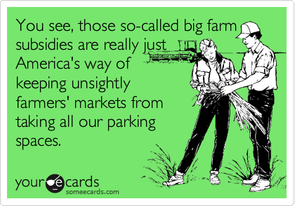 You see, those so-called big farm subsidies are really just America's way of keeping unsightly farmers' markets from taking all our parking spaces.