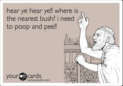 hear ye hear ye!! where is the nearest bush? i need to poop and pee!!